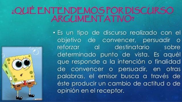 ¿QUÉ ENTENDEMOS POR DISCURSO ARGUMENTATIVO? • Es un tipo de discurso realizado con el objetivo de convencer, persuadir o r...