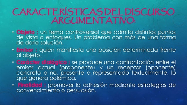 CARACTERÍSTICAS DEL DISCURSO ARGUMENTATIVO: • Objeto : un tema controversial que admita distintos puntos de vista o enfoqu...