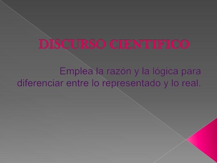 DISCURSO CIENTIFICO<br />Emplea la razón y la lógica para diferenciar entre lo representado y lo real.<br />