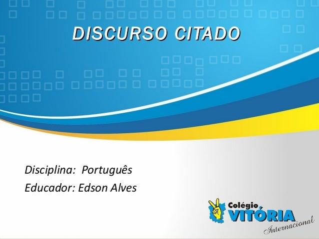 Crateús/CE DISCURSO CITADODISCURSO CITADO Disciplina: Português Educador: Edson Alves