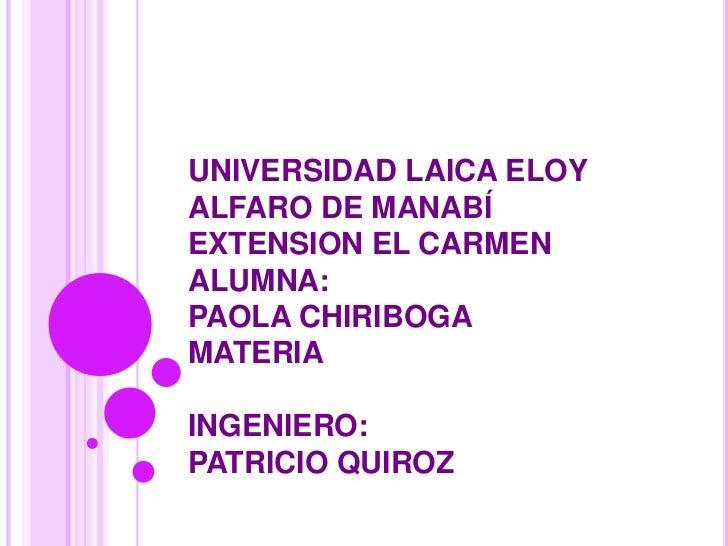 UNIVERSIDAD LAICA ELOY ALFARO DE MANABÍEXTENSION EL CARMENALUMNA:PAOLA CHIRIBOGAMATERIAINGENIERO:PATRICIO QUIROZ<br />