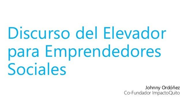 Discurso del Elevador para Emprendedores Sociales Johnny Ordóñez Co-Fundador ImpactoQuito
