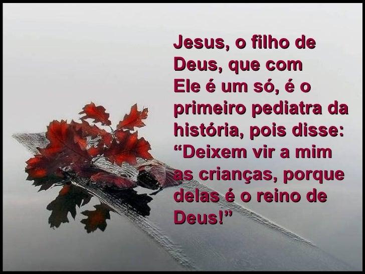 """Jesus, o filho de Deus, que com  Ele é um só, é o primeiro pediatra da história, pois disse: """"Deixem vir a mim as crianças..."""