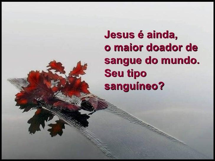 Jesus é ainda,  o maior doador de sangue do mundo.  Seu tipo sanguíneo?