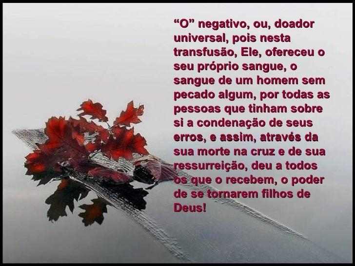 """"""" O"""" negativo, ou, doador universal, pois nesta transfusão, Ele, ofereceu o seu próprio sangue, o sangue de um homem sem p..."""