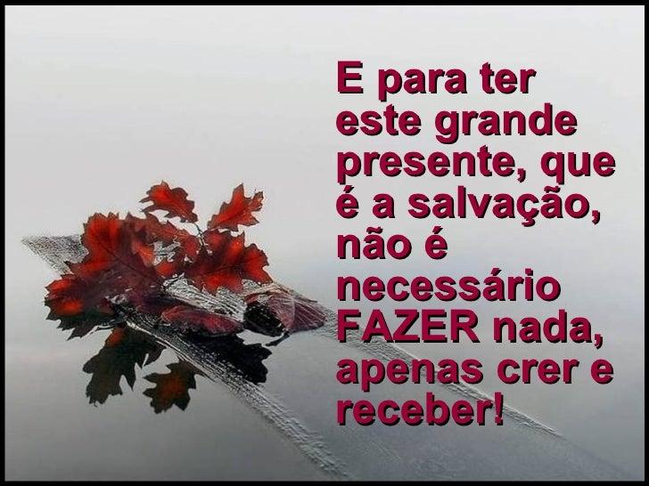 E para ter este grande presente, que é a salvação, não é necessário FAZER nada, apenas crer e receber!