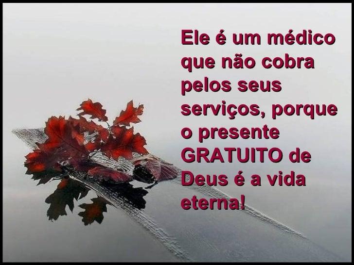 Ele é um médico que não cobra pelos seus serviços, porque o presente GRATUITO de Deus é a vida eterna!