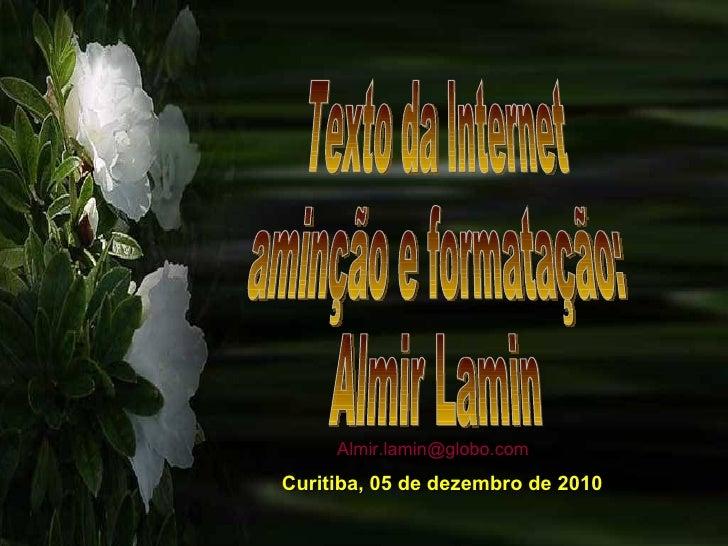 Texto da Internet aminção e formatação: Almir Lamin Curitiba, 05 de dezembro de 2010 [email_address]