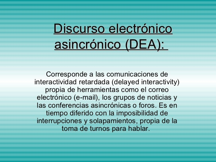 Discurso electrónico      asincrónico (DEA):    Corresponde a las comunicaciones deinteractividad retardada (delayed inter...