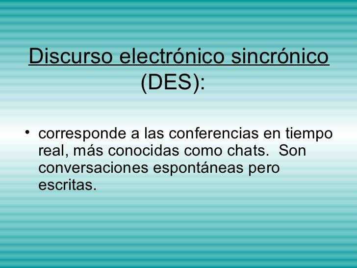 Discurso electrónico sincrónico           (DES):• corresponde a las conferencias en tiempo  real, más conocidas como chats...