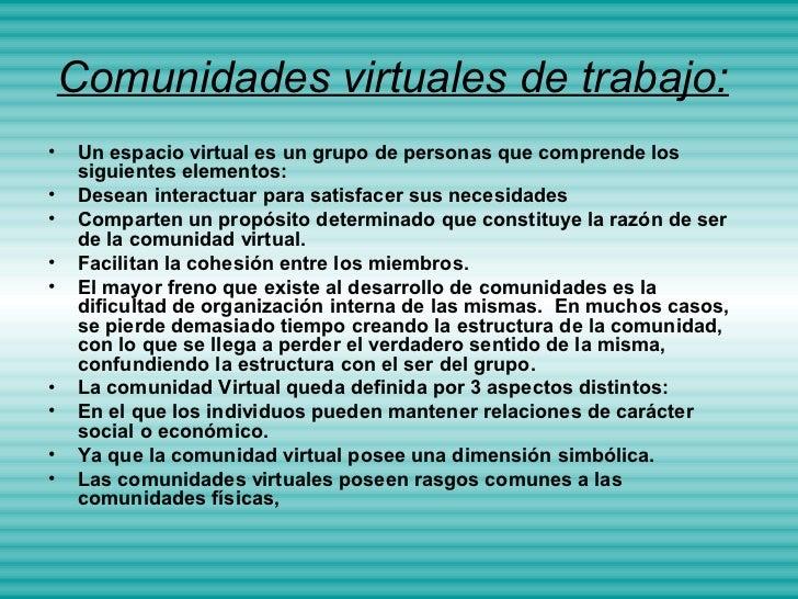 Comunidades virtuales de trabajo:•    Un espacio virtual es un grupo de personas que comprende los     siguientes elemento...