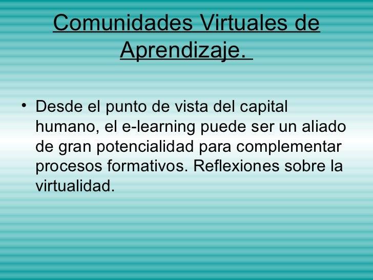 Comunidades Virtuales de         Aprendizaje.• Desde el punto de vista del capital  humano, el e-learning puede ser un ali...