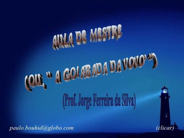 """aula de mestre (ou, """" A goiabada da vovo' """") (Prof. Jorge Ferreira da Silva) [email_address] (clicar)"""