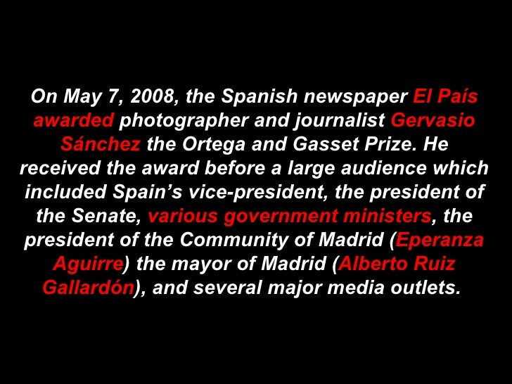 On May 7, 2008, the Spanish newspaper  El País awarded  photographer and journalist  Gervasio Sánchez  the Ortega and Gass...