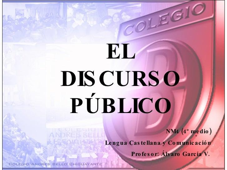 . EL DISCURSO PÚBLICO NM4 (4º medio) Lengua Castellana y Comunicación Profesor: Álvaro García V.