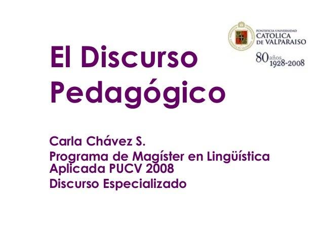 El Discurso Pedagógico Carla Chávez S. Programa de Magíster en Lingüística Aplicada PUCV 2008 Discurso Especializado