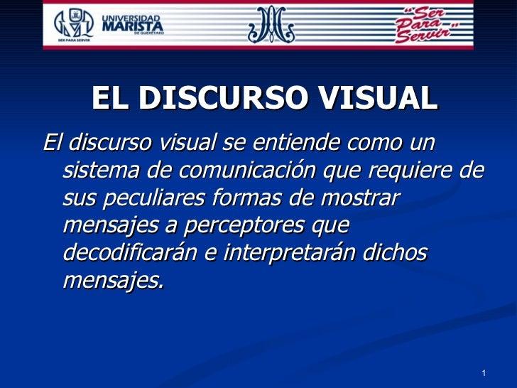 EL DISCURSO VISUAL <ul><li>El discurso visual se entiende como un sistema de comunicación que requiere de sus peculiares f...