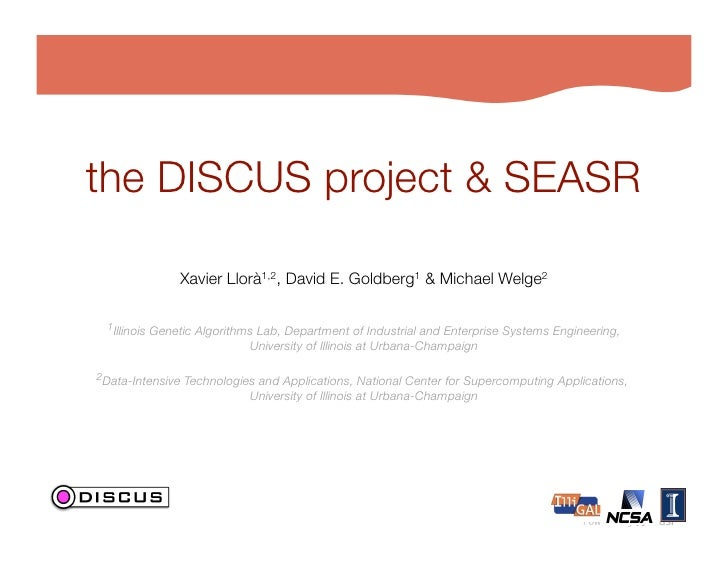 the DISCUS project & SEASR                 Xavier Llorà1,2, David E. Goldberg1 & Michael Welge2                           ...