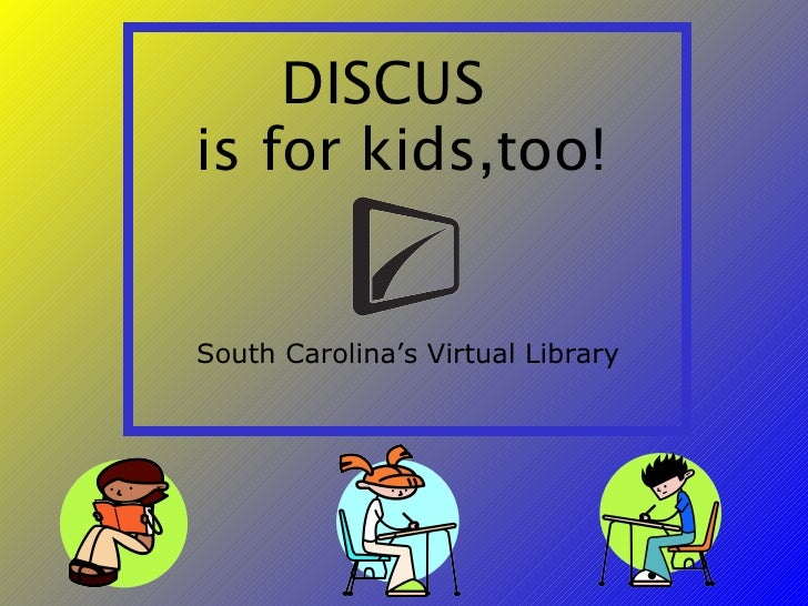 DISCUS  is for kids,too! South Carolina's Virtual Library