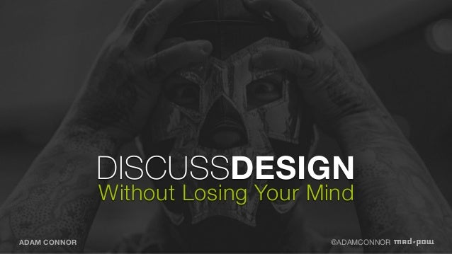 DISCUSSDESIGN Without Losing Your Mind  Adam Connor  EXPERIENCE DESIGN DIRECTOR  Aaron Irizarry PRODUCT DESIGNER