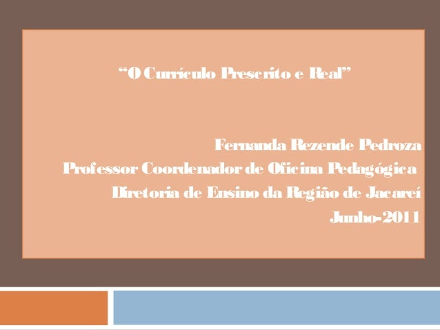 """O Currículo Prescrito e Real""  Fernanda Rezende Pedroza  Professor Coordenador de Oficina Pedagógica  Diretoria de Ensino..."