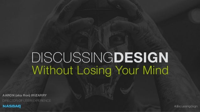 DISCUSSINGDESIGN Without Losing Your Mind AARON (aka Ron) IRIZARRY DIRECTOR OF USER EXPERIENCE #discussingdsgn