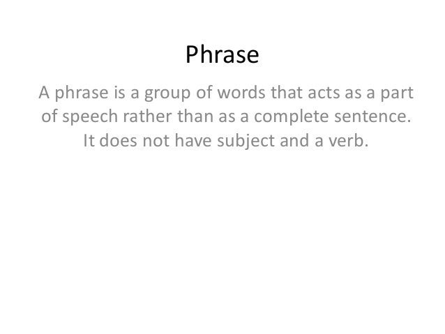 Phrase A phrase is a group of words that acts as a part of speech rather than as a complete sentence. It does not have sub...