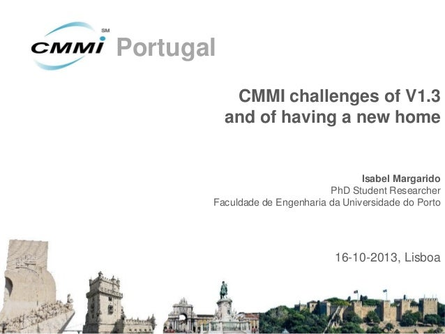 Portugal CMMI challenges of V1.3 and of having a new home  Isabel Margarido PhD Student Researcher Faculdade de Engenharia...