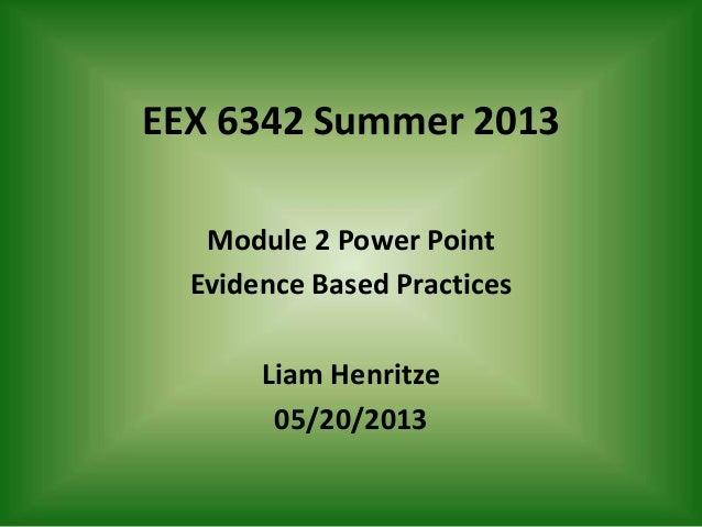 EEX 6342 Summer 2013Module 2 Power PointEvidence Based PracticesLiam Henritze05/20/2013