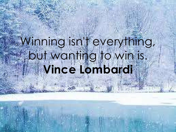 Winning isnt everything, but wanting to win is.   Vince Lombardi