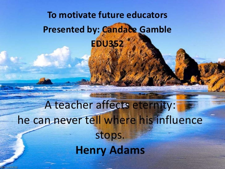 To motivate future educators     Presented by: Candace Gamble                EDU352     A teacher affects eternity:he can ...
