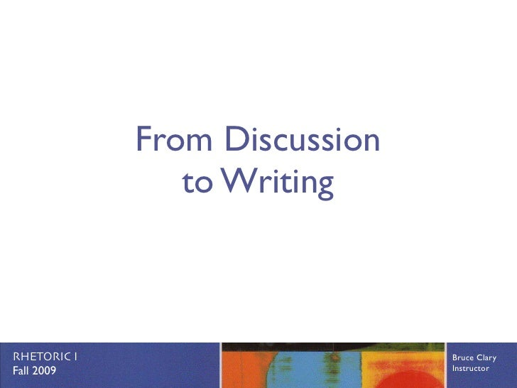 From Discussion                 to Writing    RHETORIC I                     Bruce Clary Fall 2009                      In...