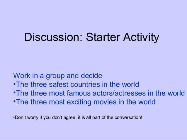 Discussion: Starter ActivityWork in a group and decide•The three safest countries in the world•The three most famous actor...