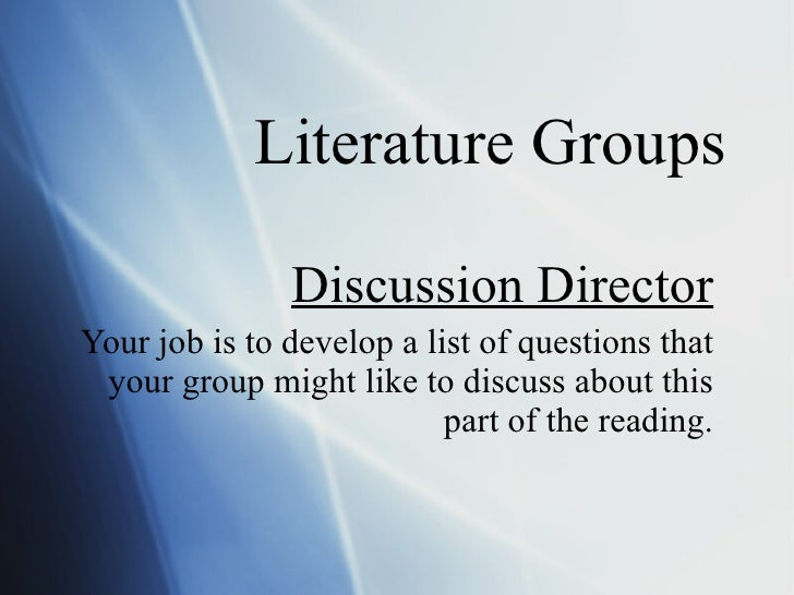Literature Groups Discussion Director Your job is to develop a list of questions that your group might like to discuss abo...