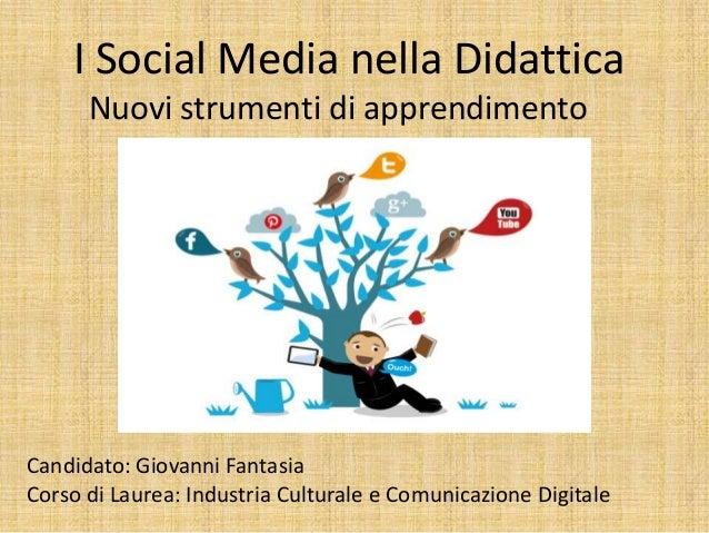 I Social Media nella Didattica Nuovi strumenti di apprendimento Candidato: Giovanni Fantasia Corso di Laurea: Industria Cu...