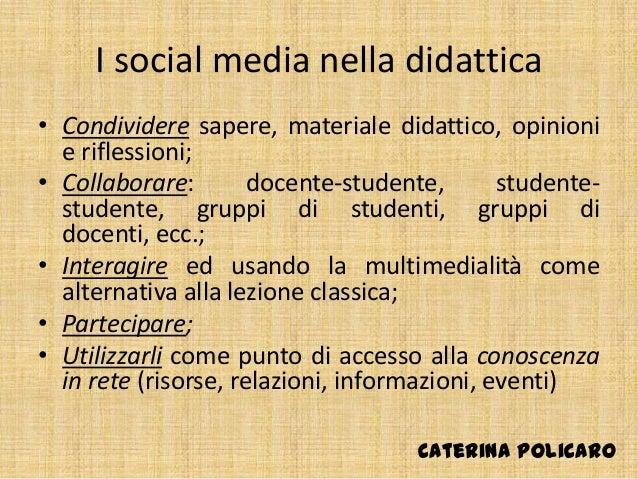 I social media nella didattica • Condividere sapere, materiale didattico, opinioni e riflessioni; • Collaborare: docente-s...
