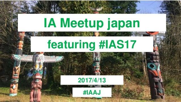 IA Meetup japan featuring #IAS17 2017/4/13 #IAAJ