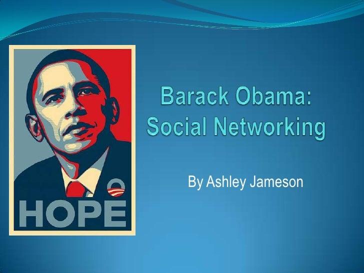 Barack Obama:Social Networking<br />By Ashley Jameson<br />