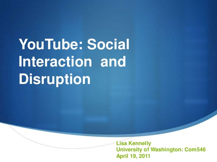YouTube: Social Interaction  and Disruption<br />Lisa Kennelly<br />University of Washington: Com546<br />April 19, 2011<b...