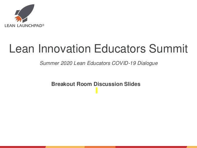 Lean Innovation Educators Summit Breakout Room Discussion Slides Summer 2020 Lean Educators COVID-19 Dialogue
