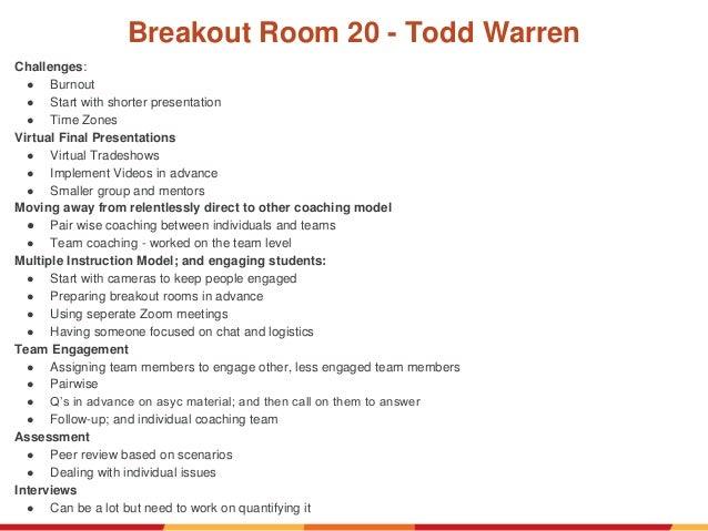 Breakout Room 20 - Todd Warren Challenges: ● Burnout ● Start with shorter presentation ● Time Zones Virtual Final Presenta...
