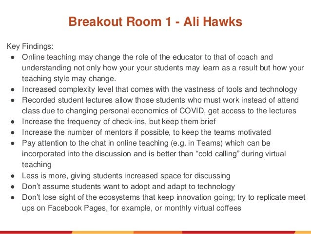 Breakout Room 1 - Ali Hawks Key Findings: ● Online teaching may change the role of the educator to that of coach and under...