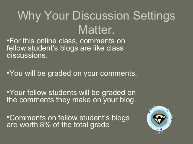Why Your Discussion Settings Matter. •For this online class, comments on fellow student's blogs are like class discussions...