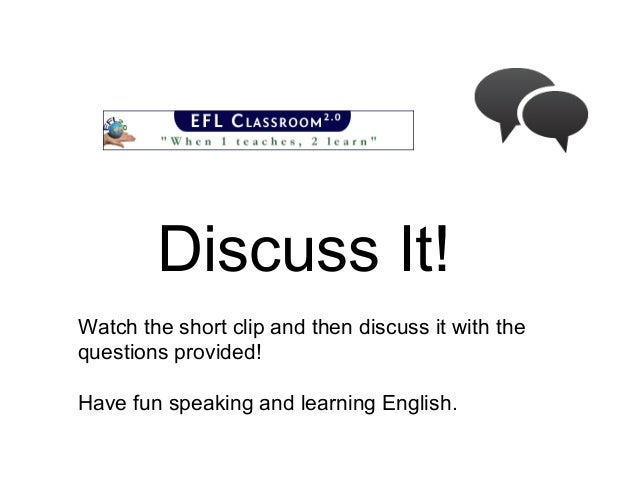 Discuss It! Watch the short clip and then discuss it with the questions provided! Have fun speaking and learning English.