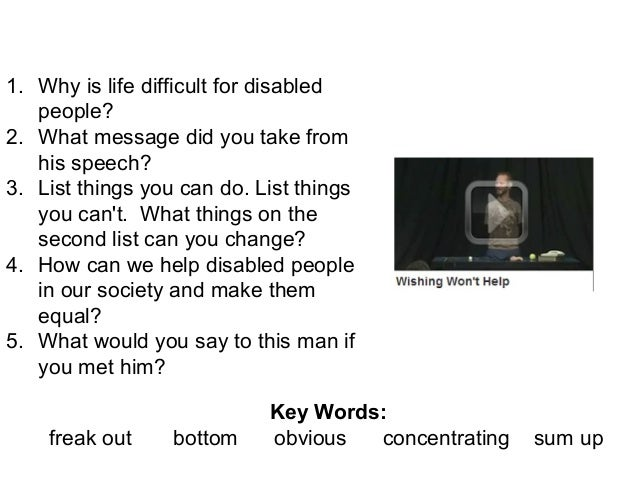 What are you thankful for? 1. Why is life difficult for disabled people? 2. What message did you take from his speech? 3. ...