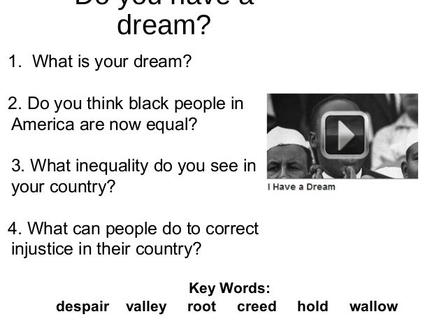Do you have a dream? 1. What is your dream? 2. Do you think black people in America are now equal? 3. What inequality do y...
