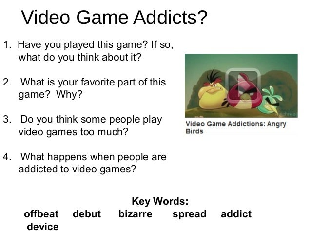 Video Game Addicts? 1. Have you played this game? If so, what do you think about it? 2. What is your favorite part of this...