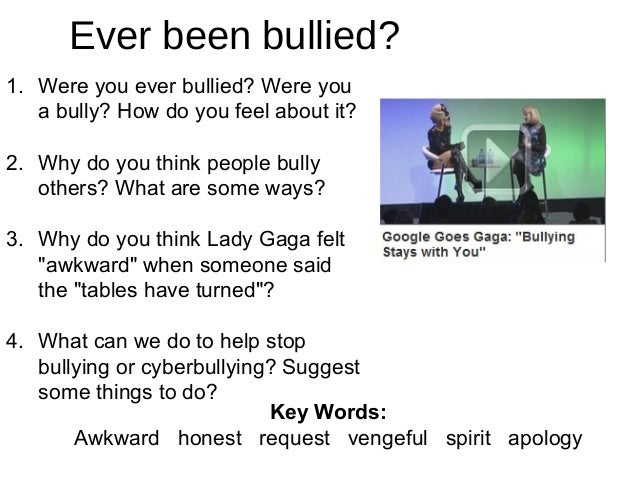 Ever been bullied? 1. Were you ever bullied? Were you a bully? How do you feel about it? 2. Why do you think people bully ...