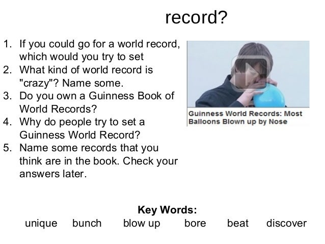 What makes a crazy record? 1. If you could go for a world record, which would you try to set 2. What kind of world record ...