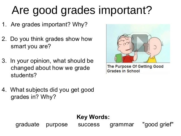 Are good grades important? 1. Are grades important? Why? 2. Do you think grades show how smart you are? 3. In your opinion...
